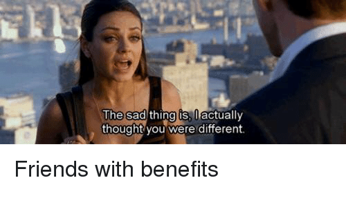 Friends With Benefits, Memes, and 🤖: The sad  thing is  0  actually  thought you were different. Friends with benefits