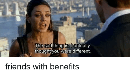 Friends With Benefits, Memes, and 🤖: The sad thing is  actually  thought you were different. friends with benefits