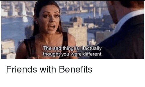 Friends With Benefits, Memes, and 🤖: The sad thing iss actually  thought you were different. Friends with Benefits
