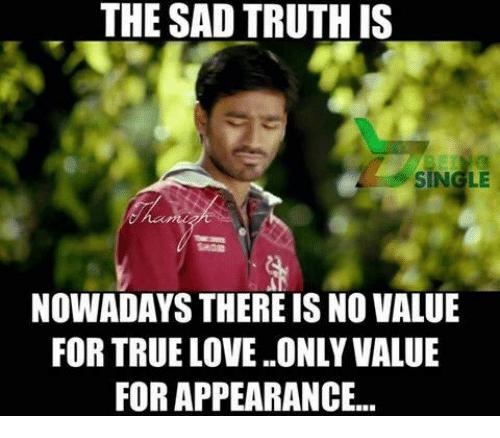 The Sad Truth Is Single Nowadays Thereis No Value For True Love Only