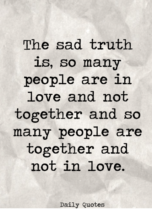 The Sad Truth Is So Many People Are In Love And Not Together And So