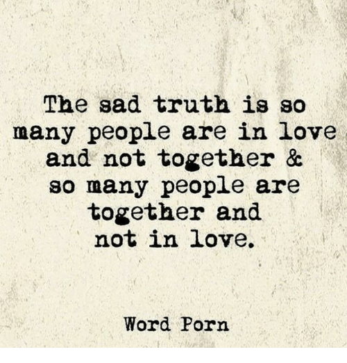 The Sad Truth Is So Many People Are In Love And Not Together So Many