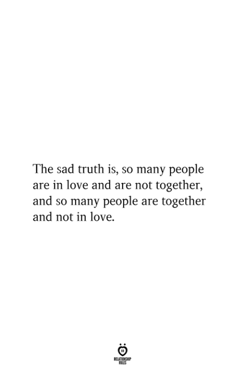 Love, Sad, and Truth: The sad truth is, so many people  are in love and are not together,  and so many people are together  and not in love.  RELATIONSHIP  ES