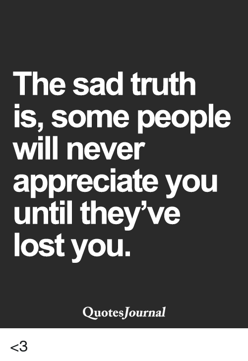 The Sad Truth Is Some People Will Never Appreciate You Until ...