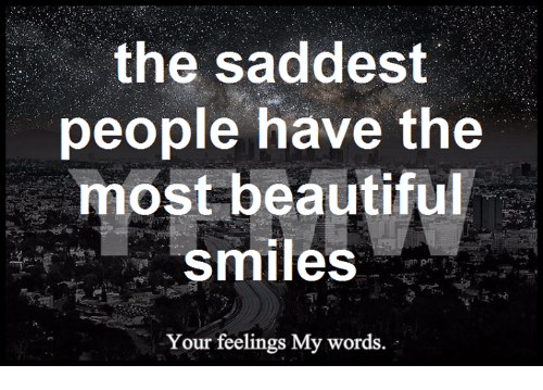 The Saddest People Have The Most Beautiful Smiles Your Feelings My