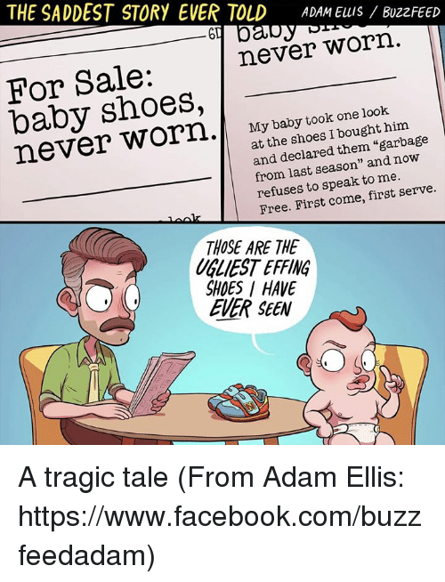 """Facebook, Memes, and Shoes: THE SADDEST STORY EVER TOLD  ADAM Elus BuzzFEED  never worn  For Sale:  shoes,  My baby took one look  never I bought him  at the shoes """"garbage  and declared them now  from season"""" and last to me.  refuses to speak serve.  Free. First come, first THOSE ARE THE  SHOES HAVE  EVER SEEN A tragic tale (From Adam Ellis: https://www.facebook.com/buzzfeedadam)"""