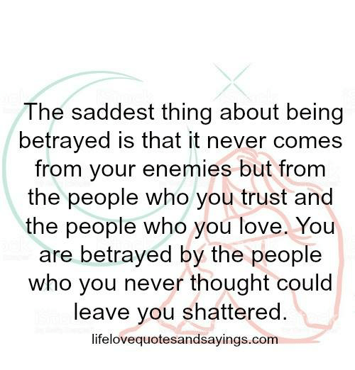 Love, Enemies, and Never: The saddest thing about being  betrayed is that it never comes  from your enemies but from  the people who you trust and  the people who you love. You  are betrayed by the people  who you never thought could  leave you shattered.  lifelovequotesandsayings.conm