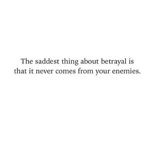 Enemies, Never, and Thing: The saddest thing about betrayal is  that it never comes from your enemies.