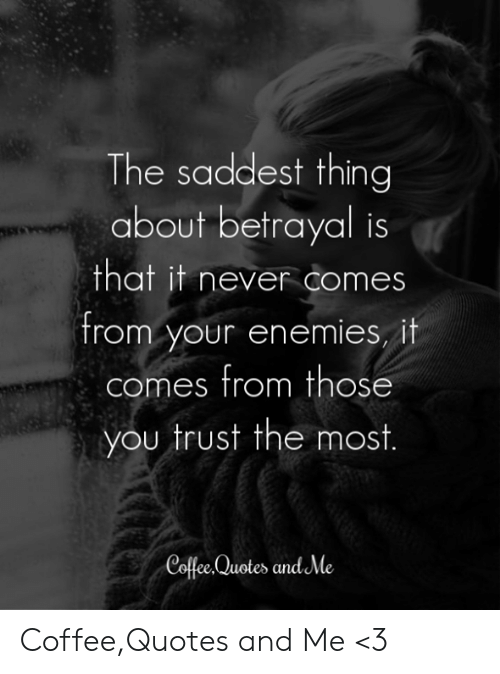 The Saddest Thing About Betrayal Is That It Never Comes From