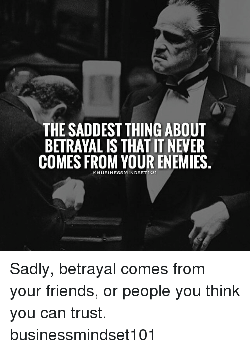 The Saddest Thing About Betrayalis That T Never Comes From Your