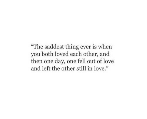 Love, One, and One Day: The saddest thing ever is when  you both loved each other, and  then one day, one fell out of love  and left the other still in love.
