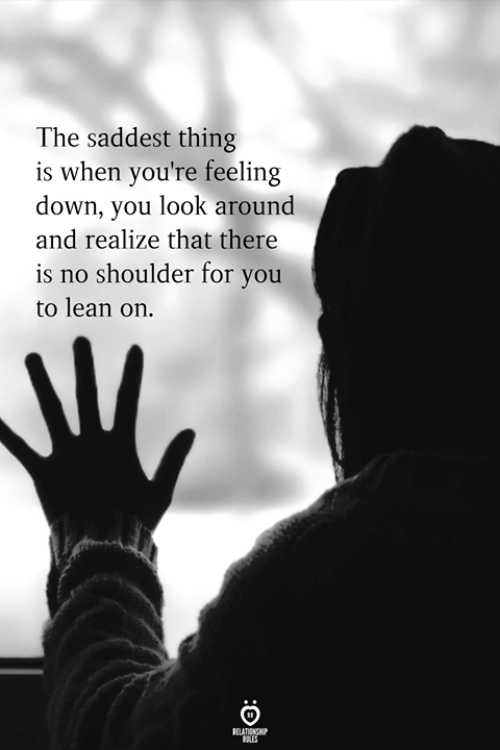 Lean, Down, and Thing: The saddest thing  is when you're feeling  down, you look around  and realize that there  is no shoulder for you  to lean on.