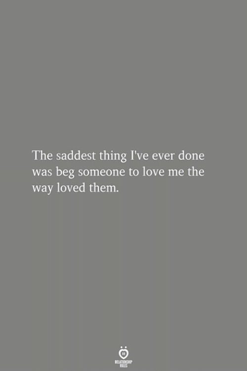 Love, Them, and Thing: The saddest thing I've ever done  was beg someone to love me the  way loved them.