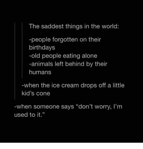 """Being Alone, Animals, and Old People: The saddest things in the world:  -people forgotten on their  birthdays  -old people eating alone  -animals left behind by their  humans  when the ice cream drops off a little  kid's cone  when someone says """"don't worry, I'm  used to it."""""""