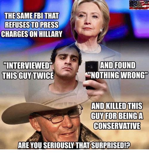 Fbi, Memes, and Conservative: THE SAME FBI THAT  REFUSES TO PRESS  CHARGESON HILLARY  AND FOUND  INTERVIEWED  THIS GUY TWIC  NOTHING WRONG  AND KILLED THIS  GUY FOR BEING AA  CONSERVATIVE  ARE YOU SERIOUSLYTHATSURPRISED!