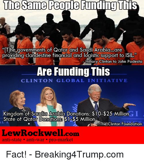 """Facts, Hillary Clinton, and Memes: The same People Funding This  """"The governments of Qatar and Saudi Arabia..are  providing clandestine financial and logistic support to ISIL.""""  Hillary Clinton to John Podesta  Are Funding This  CLINTON GLOBAL INITIATIVE  Kingdom of Saudia Arabia Donations: $10-$25 Million  State of Qatar Donations: S1  Million  The Clinton Foundation  Lew Rockwell com  anti-state anti-war pro-market Fact!  -  Breaking4Trump.com"""