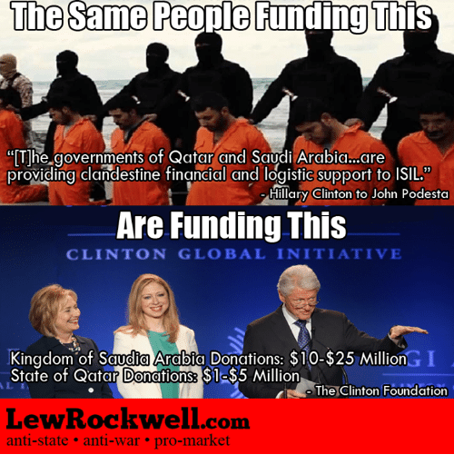 """Hillary Clinton, Memes, and Providence: The same People Funding This  """"The governments of Qatar and Saudi Arabia..are  providing clandestine financial and logistic support to ISIL.""""  Hillary Clinton to John Podesta  Are Funding This  CLINTON GLOBAL INITIATIVE  Kingdom of Saudia Arabia Donations: $10-$25 Million  State of Qatar Donations: S1  Million  The Clinton Foundation  Lew Rockwell com  anti-state anti-war pro-market"""