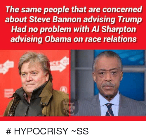Al Sharpton, Memes, and Hypocrisy: The same people that are concerned  about Steve Bannon advising Trump  Had no problem with Al Sharpton  advising Obama on race relations # HYPOCRISY  ~SS