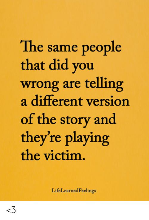 Memes, 🤖, and Did: The same people  that did you  wrong are telling  a different versiorn  of the story and  they're playing  the victim.  LifeLearnedFeelings <3