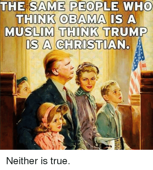 Muslim, True, and Trump: THE SAME PEOPLE WHO  THINK BAMA IS A  MUSLIM THINK TRUMP  S A CHRISTIAN Neither is true.