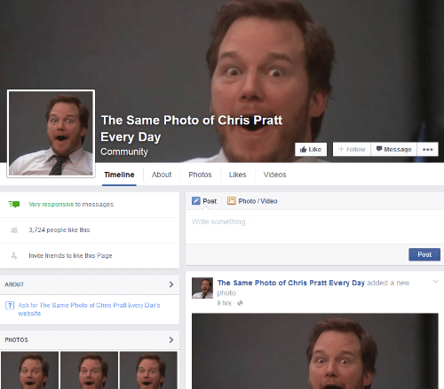 Chris Pratt, Community, and Friends: The Same Photo of Chris Pratt  Every Day  Community  + Follow  it Like  Message  ...  About  Timeline  Photos  Likes  Videos  2 Photo / Video  Post  E.  Very responsive to messages  Write something..  3,724 people like this  Post  Invite friends to like this Page  The Same Photo of Chris Pratt Every Day added a new  ABOUT  photo.  9 hrs - e  ? Ask for The Same Photo of Chris Pratt Every Day's  website  PHOTOS