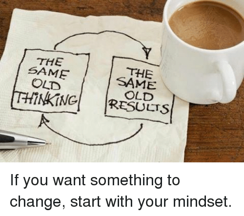 Memes, Change, and 🤖: THE  SAME  THE  OLD  THINKING RESULTS If you want something to change, start with your mindset.