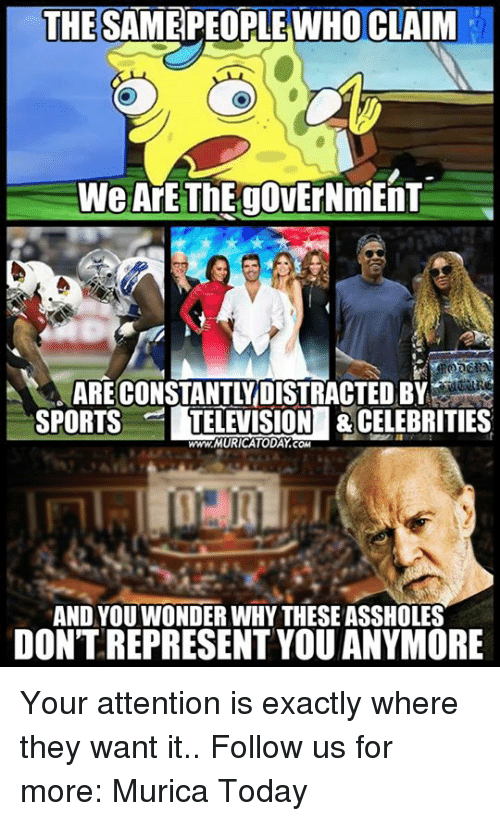 Memes, Sports, and Television: THE SAMEPEOPLE WHO CLAIM  ARECONSTANTLYDISTRACTED B  SPORTS TELEVISION &CELEBRITIES  www.MURICATODAY.com  AND YOU WONDER WHY THESE ASSHOLES  DONT REPRESENT YOU ANYMORE Your attention is exactly where they want it..  Follow us for more: Murica Today