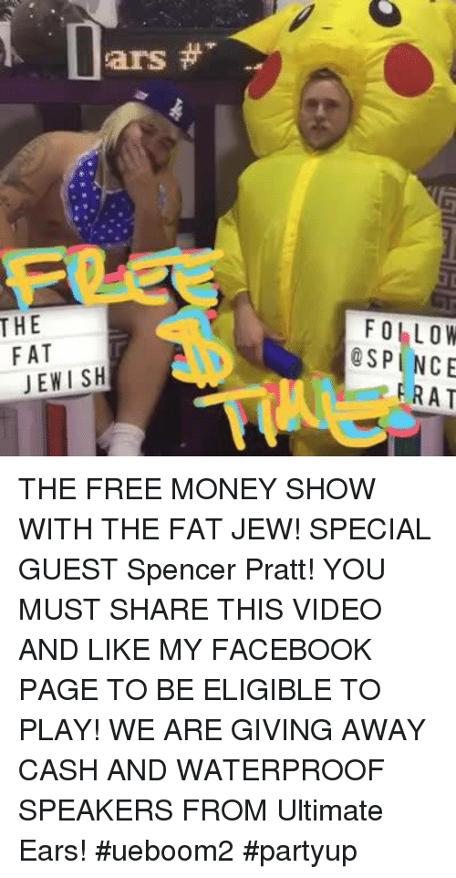 Facebook, Memes, and Money: THE  sars  FAT  JEWISH  FOLLOW  ESP NCE  RAT THE FREE MONEY SHOW WITH THE FAT JEW!  SPECIAL GUEST Spencer Pratt!  YOU MUST SHARE THIS VIDEO AND LIKE MY FACEBOOK PAGE TO BE ELIGIBLE TO PLAY!  WE ARE GIVING AWAY CASH AND WATERPROOF SPEAKERS FROM Ultimate Ears! #ueboom2 #partyup
