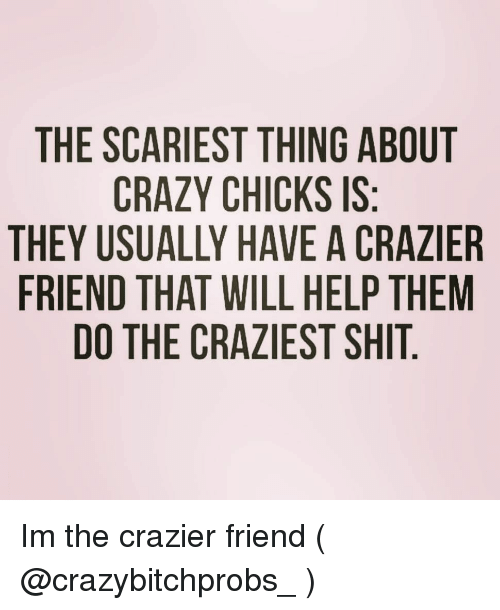 Crazy, Shit, and Help: THE SCARIEST THING ABOUT  CRAZY CHICKS IS  THEY USUALLY HAVE A CRAZIER  FRIEND THAT WILL HELP THEM  DO THE CRAZIEST SHIT Im the crazier friend ( @crazybitchprobs_ )
