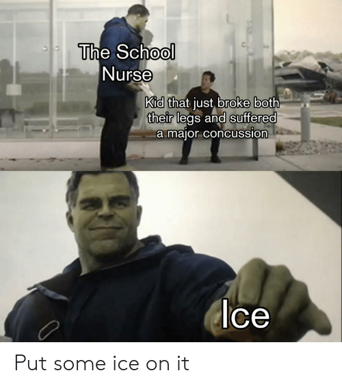 Concussion, School, and Ice: The School  Nurse  Kid  their legs and suffered  that just broke both  a maior concussion  ce Put some ice on it