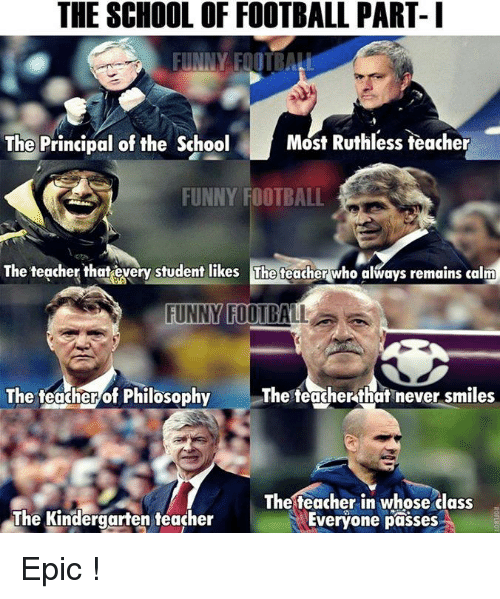 Memes, Philosophy, and Principal: THE SCHOOL OF FOOTBALL PART- I  FUNNY FOTBALL  Most Ruthless teacher  The Principal of the School  FUNNY FOOTBALL  The teacher that every student likes The teacher who always remains calm  FUNNY FOOTBALL  The teacher that never smiles  The teacher of Philosophy  The teacher in whose class  The Kindergarten teacher  Everyone passes Epic !