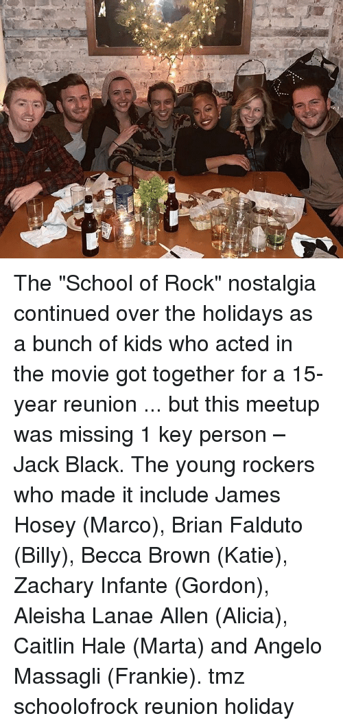 """Memes, Nostalgia, and School: The """"School of Rock"""" nostalgia continued over the holidays as a bunch of kids who acted in the movie got together for a 15-year reunion ... but this meetup was missing 1 key person – Jack Black. The young rockers who made it include James Hosey (Marco), Brian Falduto (Billy), Becca Brown (Katie), Zachary Infante (Gordon), Aleisha Lanae Allen (Alicia), Caitlin Hale (Marta) and Angelo Massagli (Frankie). tmz schoolofrock reunion holiday"""