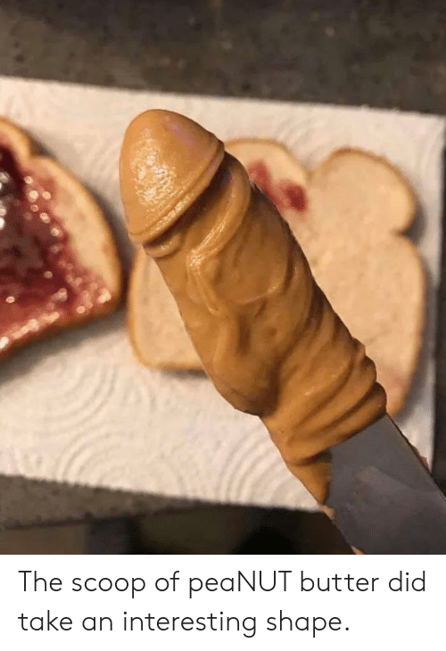 Reddit, Peanut Butter, and Did: The scoop of peaNUT butter did take an interesting shape.