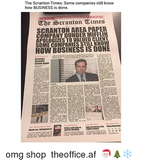 Af, Memes, and Omg: The Scranton Times: Some companies still know  how BUSINESS is done.  The cranton Times  SCRANTON AREA PAPER  COMPANY DUNDER MIFFLIN  APOLOGIZES TO VALUED CLIENT  SUME COMPANIES STILL KNOW  HOW BUSINESS IS DONE  Scranton  Strikes Again  HtLL CONVENTION IN Town  Hotels are all booked up  LASHER SOUGHT  Police seek man in ake Scranton is the Rainy Wecked  coat lor lashing  eighth largest omg shop ➵ theoffice.af 🎅🏻🎄❄️
