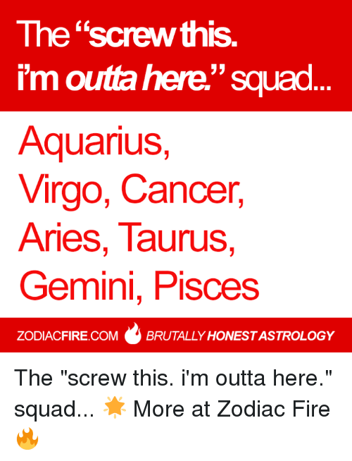 "Fire, Squad, and Aquarius: The ""screw this.  33  I'm outra here Squad  Aquarius,  Virgo, Cancer,  Aries, Taurus  Gemini, Pisces  ZODIACFIRE.COM BRUTALLY HONESTASTROLOGY The ""screw this. i'm outta here."" squad... 🌟  More at Zodiac Fire 🔥"