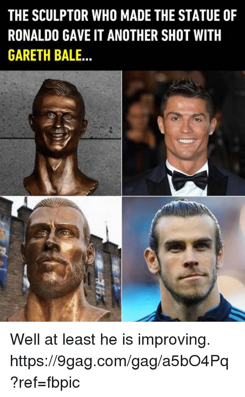 9gag, Dank, and Gareth Bale: THE SCULPTOR WHO MADE THE STATUE OF  RONALDO GAVE IT ANOTHER SHOT WITH  GARETH BALE.. Well at least he is improving. https://9gag.com/gag/a5bO4Pq?ref=fbpic