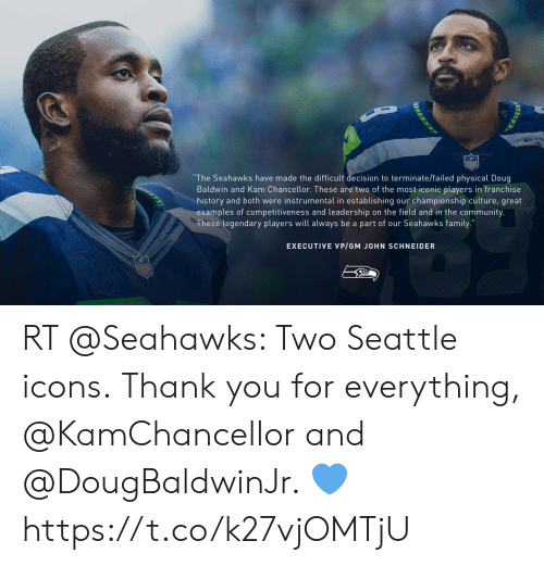 "Community, Doug, and Family: ""The Seahawks have made the difficult decision to terminate/failed physical Doug  Baldwin and Kam Chancellor. These are two of the most iconic players in franchise  history and both were instrumental in establishing our championship culture, great  examples of competitiveness and leadership on the field and in the community  These legendary players will always be a part of our Seahawks family.  EXECUTIVE VP/GM JOHN SCHNEIDER RT @Seahawks: Two Seattle icons.  Thank you for everything, @KamChancellor and @DougBaldwinJr. 💙 https://t.co/k27vjOMTjU"