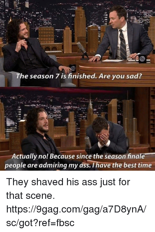 9gag, Ass, and Dank: The season 7 is finished. Are you sad  Actually no! Because since the season finale  people are admiring my ass. I have the best time They shaved his ass just for that scene. https://9gag.com/gag/a7D8ynA/sc/got?ref=fbsc