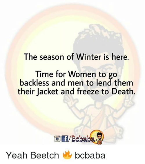 Memes, Winter, and Yeah: The season of Winter is here.  Time for Women to go  backless and men to lend them  their Jacket and freeze to Death.  /Bobaba Yeah Beetch 🔥 bcbaba