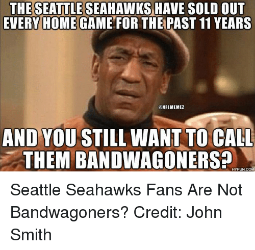 Nfl, Seattle Seahawks, and Game: THE SEATTLE SEAHAWKS HAVE SOLD OUT  EVERY HOME GAME FOR THE  PAST 11YEARS  @NFL MEMEZ  AND YOU STILL WANT TO CALL  THEM BANDWAGONERS?  HYPUN.COM Seattle Seahawks Fans Are Not Bandwagoners? Credit: John Smith