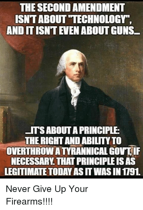 """Guns, Memes, and Technology: THE SECOND AMENDMENT  ISNT ABOUT """"TECHNOLOGY  AND IT ISNT EVEN ABOUT GUNS  ITSABOUT A PRINCIPLE  THE RIGHT AND ABILITY TO  OVERTHROW A TYRANNICAL GOV IF  NECESSARY. THAT PRINCIPLE IS AS  LEGITIMATE TODAY AS IT WAS IN 1791 Never Give Up Your Firearms!!!!"""