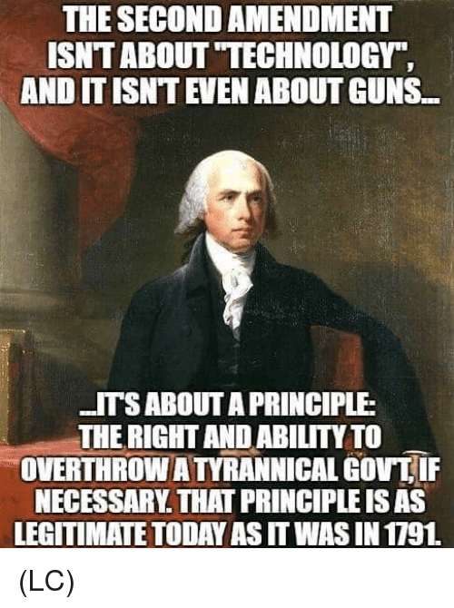 """Guns, Memes, and Technology: THE SECOND AMENDMENT  ISNT ABOUT """"TECHNOLOGY""""  AND IT ISNT EVEN ABOUT GUNS...  ITSABOUT A PRINCIPLE  THE RIGHT AND ABILITY TO  OVERTHROW ATYRANNICAL GOVTIF  NECESSARY. THAT PRINCIPLE IS AS  LEGITIMATE TODAY AS IT WAS IN 1791 (LC)"""