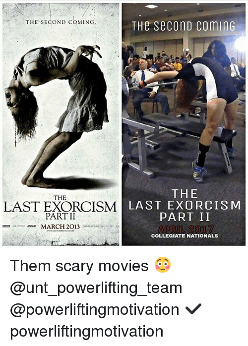 Memes, Movies, and 🤖: THE SECOND COMING  THE SeconD CominG  THE  THE  LAST EXORCISM  LAST EXORCISM  PART II  PART II  MARCH 2013  COLLEGIATE NATIONALS Them scary movies 😳 @unt_powerlifting_team @powerliftingmotivation ✔️ powerliftingmotivation