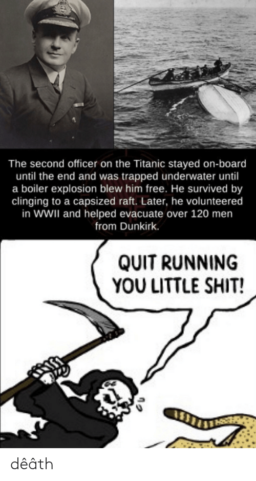 Titanic, Death, and Free: The second officer on the Titanic stayed on-board  until the end and was trapped underwater until  a boiler explosion blew him free. He survived by  clinging to a capsized raft. Later, he volunteered  in WWII and helped evacuate over 120 men  from Dunkirk.  QUIT RUNNING  YOU LITTLE SHIT! dêâth