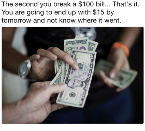 The Second You Break A 100 Bill Thats It You Are Going To End Up