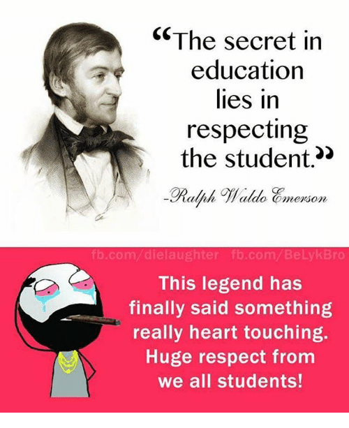 Memes, Respect, and fb.com: The secret in  education  lies in  respecting  the student.  alfah 7/aldo Commerson,  fb.com dielaughter fb.com Belyk Bro  This legend has  finally said something  really heart touching.  Huge respect from  we all students!