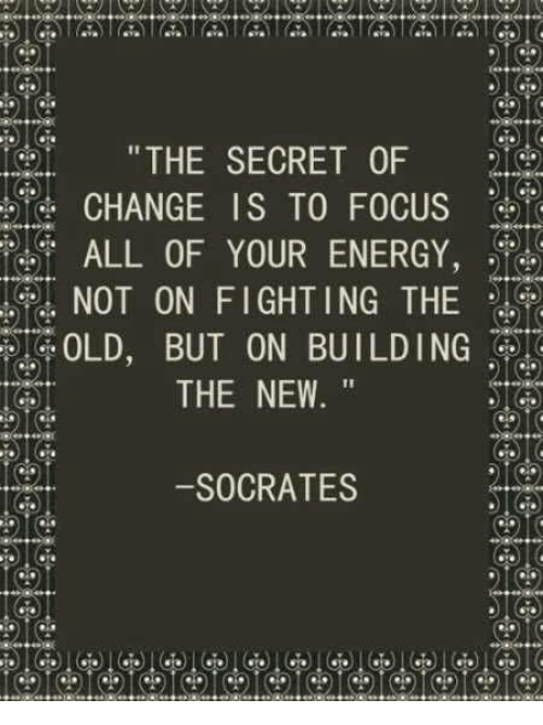 """Energy, Focus, and Old: THE SECRET OF  CHANGE IS TO FOCUS  ALL OF YOUR ENERGY,  NOT ON FIGHTING THE  OLD, BUT ON BUILDING  THE NEW.""""  -SOCRATES"""