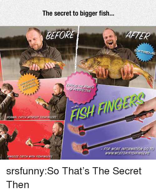 Tumblr, Blog, and Fish: The secret to bigger fish...  BEFORE  AFTER  EME  XFLOID THE POWER  FISA FINGERS  ORMAL CATCH WITHOUT FISHFINGERS  FOR MORE INFORMATION GO TO  WWWMOEFOK/FISHFINGERS  KINGSIZE CATCH WITH FISHFINGERS srsfunny:So That's The Secret Then