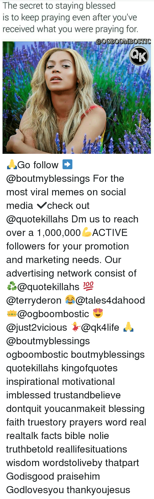 Memes, 🤖, and Media: The secret to staying blessed  is to keep praying even after you've  received what you were praying for.  COM 🙏Go follow ➡@boutmyblessings For the most viral memes on social media ✔check out @quotekillahs Dm us to reach over a 1,000,000💪ACTIVE followers for your promotion and marketing needs. Our advertising network consist of ♻@quotekillahs 💯@terryderon 😂@tales4dahood 👑@ogboombostic 😍@just2vicious 💃@qk4life 🙏@boutmyblessings ogboombostic boutmyblessings quotekillahs kingofquotes inspirational motivational imblessed trustandbelieve dontquit youcanmakeit blessing faith truestory prayers word real realtalk facts bible nolie truthbetold reallifesituations wisdom wordstoliveby thatpart Godisgood praisehim Godlovesyou thankyoujesus