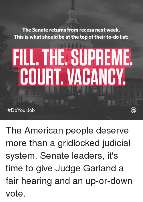Dank, Recess, and Supreme: The Senate returns from recess next week.  This is what should be at the top of their to-do list:  FILL THE SUPREME  COURT VACANCY  #Do Your Job The American people deserve more than a gridlocked judicial system. Senate leaders, it's time to give Judge Garland a fair hearing and an up-or-down vote.